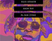 Show You - Kojo Eyshun ft Don Itchi