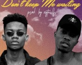 Dont Keep Me Waiting - Kwesi Arthur ft. KiDi