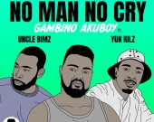 No Man No Cry - Gambino Akuboy ft Uncle Bimz & Yun Kilz