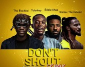 Don't Shout Remix - Tha Blackboi ft Tulenkey,Wanlov The Kubolor & Eddie Khae